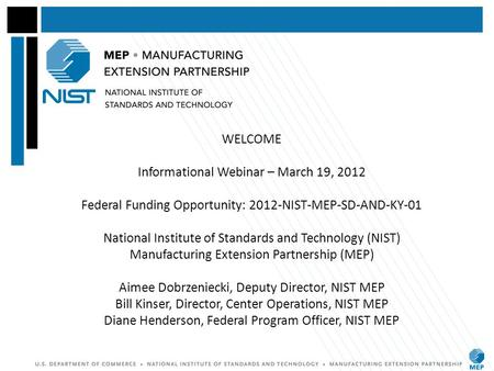 WELCOME Informational Webinar – March 19, 2012 Federal Funding Opportunity: 2012-NIST-MEP-SD-AND-KY-01 National Institute of Standards and Technology (NIST)
