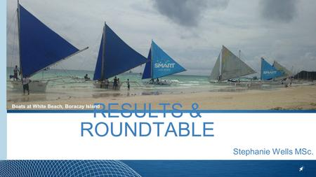 RESULTS & ROUNDTABLE Stephanie Wells MSc. Boats at White Beach, Boracay Island.