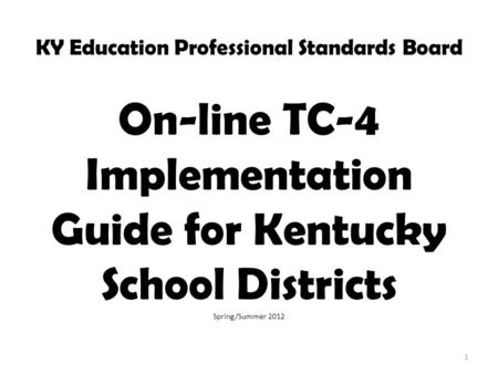 KY Education Professional Standards Board On-line TC-4 Implementation Guide for Kentucky School Districts Spring/Summer 2012 1.