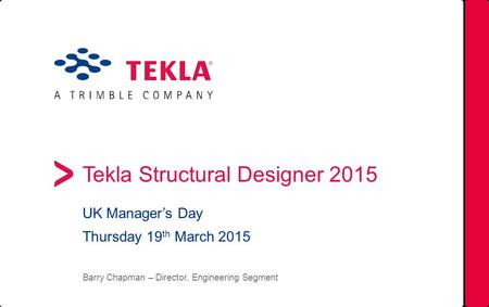 Tekla Structural Designer 2015 UK Manager's Day Thursday 19 th March 2015 Barry Chapman – Director, Engineering Segment.