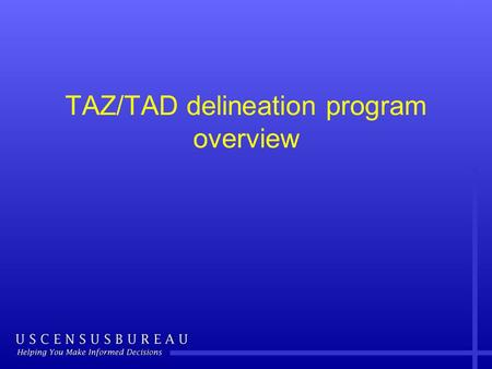 TAZ/TAD delineation program overview. Overview Traffic Analysis Zone (TAZ) and Traffic Analysis District (TAD) delineation criteria and guidelines –Why.