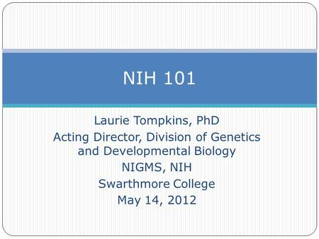 Laurie Tompkins, PhD Acting Director, Division of Genetics and Developmental Biology NIGMS, NIH Swarthmore College May 14, 2012 NIH 101.