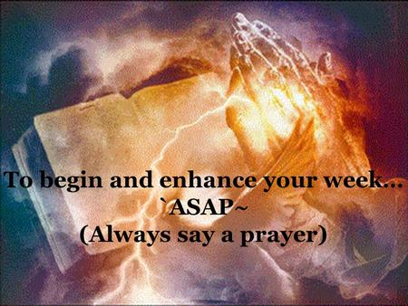 To begin and enhance your week… `ASAP~ (Always say a prayer)