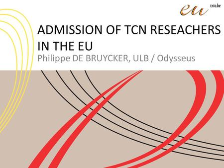 ADMISSION OF TCN RESEACHERS IN THE EU Philippe DE BRUYCKER, ULB / Odysseus.