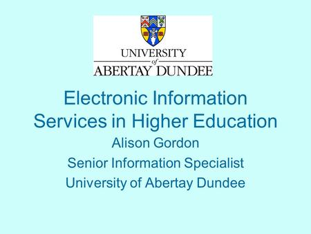 Electronic Information Services in Higher Education Alison Gordon Senior Information Specialist University of Abertay Dundee.
