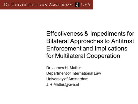 Effectiveness & Impediments for Bilateral Approaches to Antitrust Enforcement and Implications for Multilateral Cooperation Dr. James H. Mathis Department.