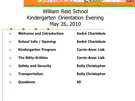 William Reid School Kindergarten Orientation Evening May 26, 2010 Welcome and Introduction André Charlebois School Info / Opening André Charlebois Kindergarten.