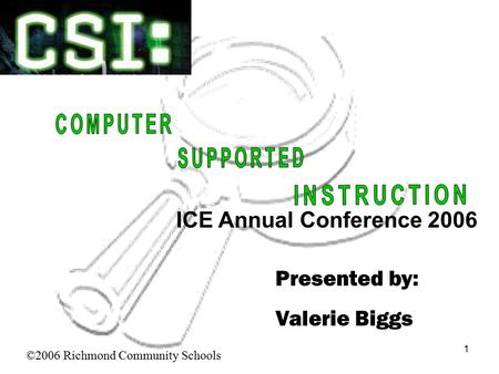 1 Presented by: Valerie Biggs ©2006 Richmond Community Schools ICE Annual Conference 2006.