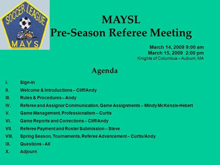 MAYSL Pre-Season Referee Meeting March 14, 2009 9:00 am March 15, 2009 2:00 pm Knights of Columbus – Auburn, MA Agenda I.Sign-in II.Welcome & Introductions.