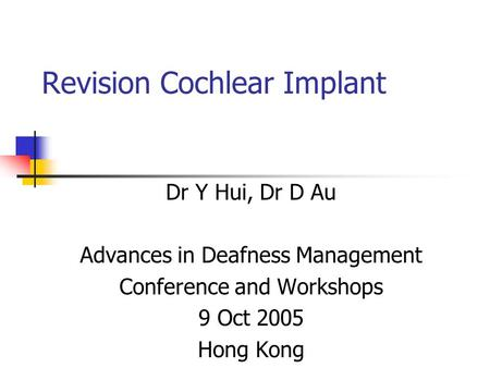 Revision Cochlear Implant Dr Y Hui, Dr D Au Advances in Deafness Management Conference and Workshops 9 Oct 2005 Hong Kong.