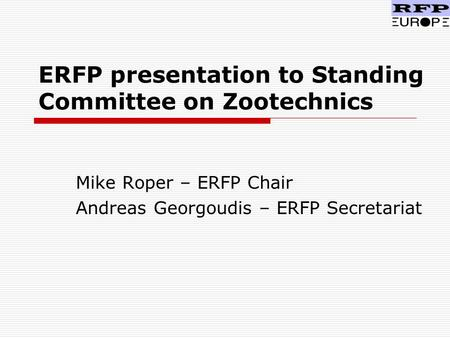 ERFP presentation to Standing Committee on Zootechnics Mike Roper – ERFP Chair Andreas Georgoudis – ERFP Secretariat.