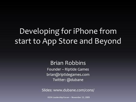 Developing for iPhone from start to App Store and Beyond Brian Robbins Founder – Riptide Games Slides: