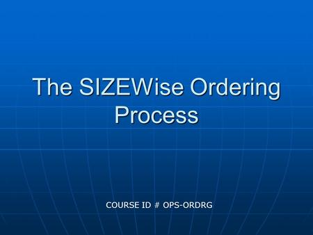 The SIZEWise Ordering Process COURSE ID # OPS-ORDRG.