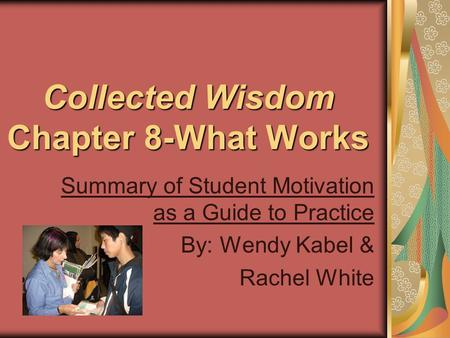 Collected Wisdom Chapter 8-What Works Summary of Student Motivation as a Guide to Practice By: Wendy Kabel & Rachel White.