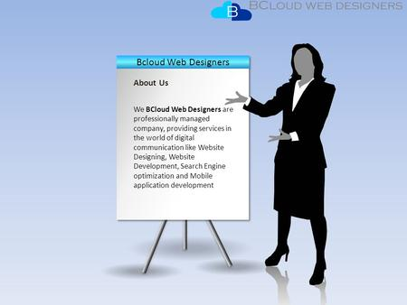 About Us We BCloud Web Designers are professionally managed company, providing services in the world of digital communication like Website Designing, Website.