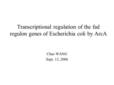 Transcriptional regulation of the fad regulon genes of Escherichia coli by ArcA Chao WANG Sept. 13, 2006.