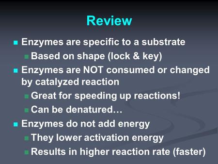 Review Enzymes are specific to a substrate Based on shape (lock & key) Enzymes are NOT consumed or changed by catalyzed reaction Great for speeding up.