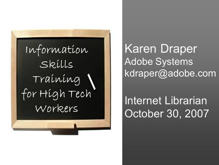 Karen Draper Adobe Systems Internet Librarian October 30, 2007 Information Skills Training for High Tech Workers.