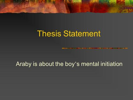 Thesis Statement Araby is about the boy ' s mental initiation.