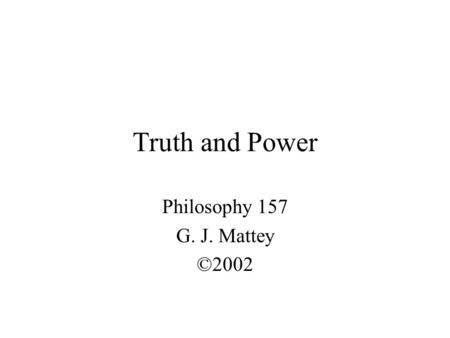 Truth and Power Philosophy 157 G. J. Mattey ©2002.