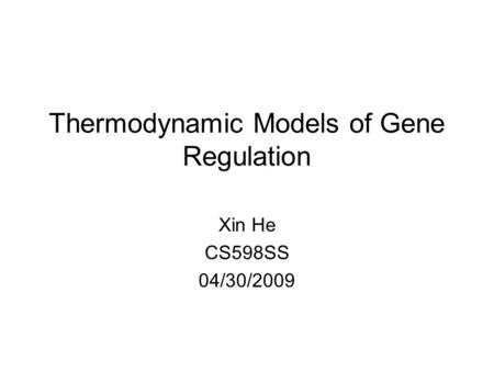 Thermodynamic Models of Gene Regulation Xin He CS598SS 04/30/2009.