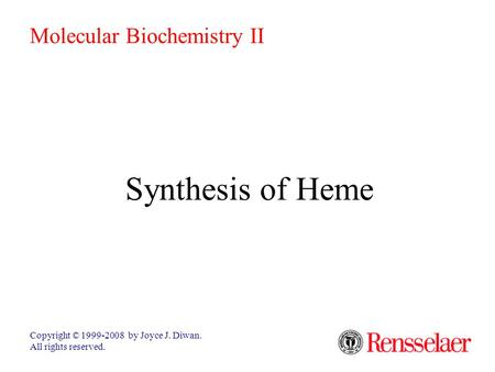 Synthesis of Heme Copyright © 1999-2008 by Joyce J. Diwan. All rights reserved. Molecular Biochemistry II.