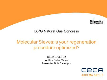 IAPG Natural Gas Congress Molecular Sieves:is your regeneration procedure optimized? CECA – VETEK Author Peter Meyer Presenter Bob Davenport.