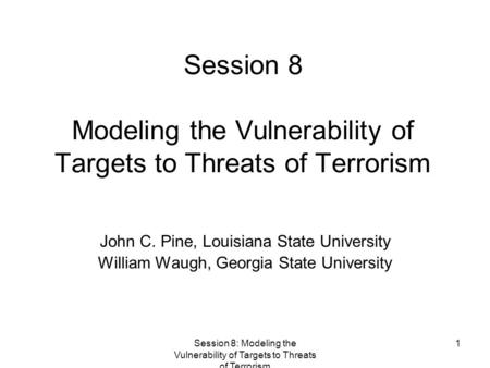Session 8: Modeling the Vulnerability of Targets to Threats of Terrorism 1 Session 8 Modeling the Vulnerability of Targets to Threats of Terrorism John.