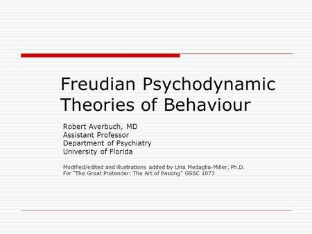 Freudian Psychodynamic Theories of Behaviour Robert Averbuch, MD Assistant Professor Department of Psychiatry University of Florida Modified/edited and.