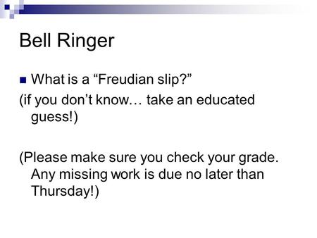 "Bell Ringer What is a ""Freudian slip?"" (if you don't know… take an educated guess!) (Please make sure you check your grade. Any missing work is due no."