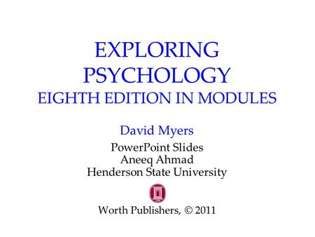 EXPLORING PSYCHOLOGY EIGHTH EDITION IN MODULES David Myers PowerPoint Slides Aneeq Ahmad Henderson State University Worth Publishers, © 2011.