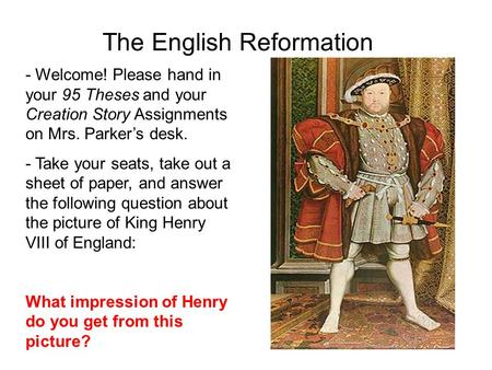 The English Reformation - Welcome! Please hand in your 95 Theses and your Creation Story Assignments on Mrs. Parker's desk. - Take your seats, take out.