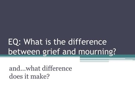 EQ: What is the difference between grief and mourning? and…what difference does it make?