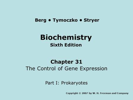 Biochemistry Sixth Edition Chapter 31 The Control of Gene Expression Part I: Prokaryotes Copyright © 2007 by W. H. Freeman and Company Berg Tymoczko Stryer.