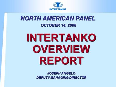 NORTH AMERICAN PANEL OCTOBER 14, 2008 INTERTANKO OVERVIEW REPORT JOSEPH ANGELO DEPUTY MANAGING DIRECTOR.