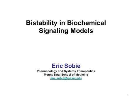 Bistability in Biochemical Signaling Models Eric Sobie Pharmacology and Systems Therapeutics Mount Sinai School of Medicine 1.