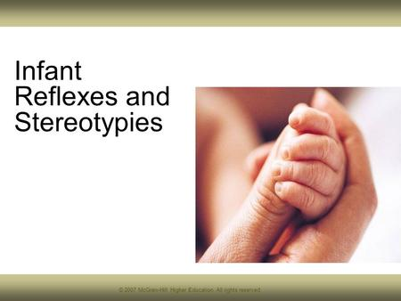 © 2007 McGraw-Hill Higher Education. All rights reserved. Infant Reflexes and Stereotypies.
