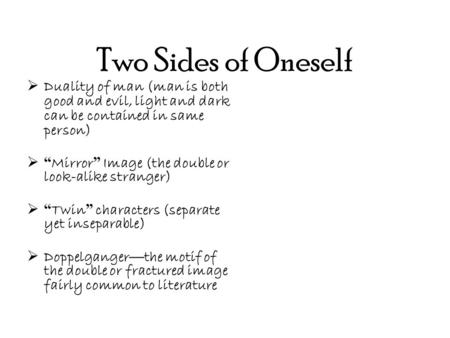 "Two Sides of Oneself  Duality of man (man is both good and evil, light and dark can be contained in same person)  "" Mirror "" Image (the double or look-alike."