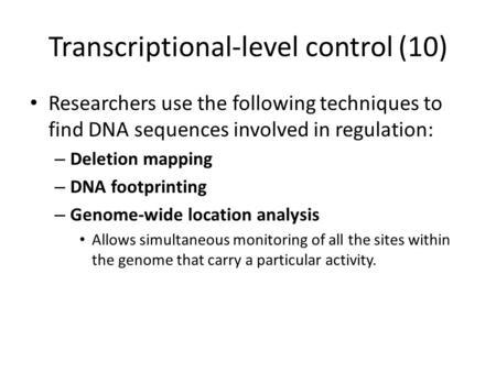 Transcriptional-level control (10) Researchers use the following techniques to find DNA sequences involved in regulation: – Deletion mapping – DNA footprinting.
