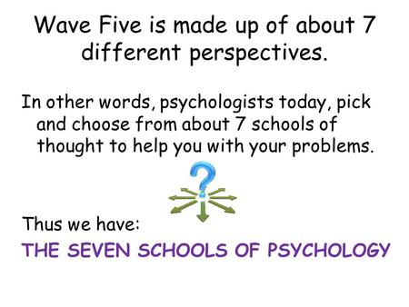 Wave Five is made up of about 7 different perspectives. In other words, psychologists today, pick and choose from about 7 schools of thought to help you.