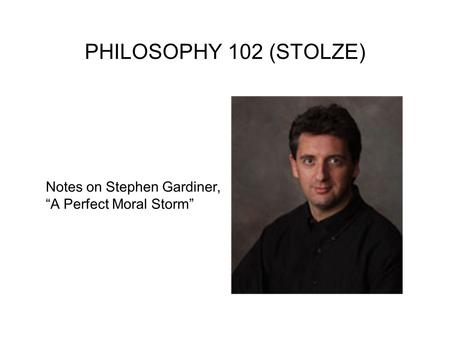 "PHILOSOPHY 102 (STOLZE) Notes on Stephen Gardiner, ""A Perfect Moral Storm"""