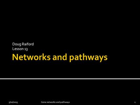 Doug Raiford Lesson 13 5/10/20151Gene networks and pathways.