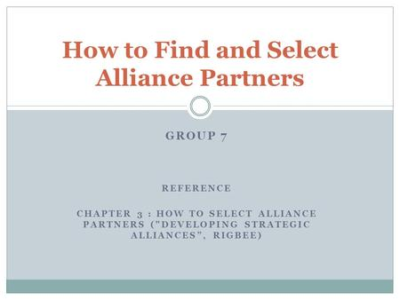 "GROUP 7 REFERENCE CHAPTER 3 : HOW TO SELECT ALLIANCE PARTNERS (DEVELOPING STRATEGIC ALLIANCES"", RIGBEE) How to Find and Select Alliance Partners."