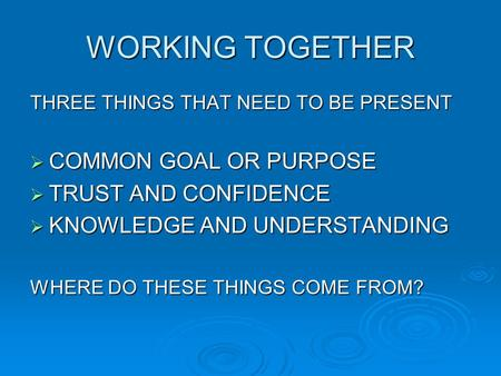 WORKING TOGETHER THREE THINGS THAT NEED TO BE PRESENT  COMMON GOAL OR PURPOSE  TRUST AND CONFIDENCE  KNOWLEDGE AND UNDERSTANDING WHERE DO THESE THINGS.