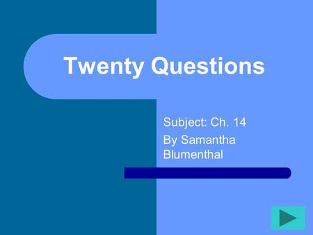 Twenty Questions Subject: Ch. 14 By Samantha Blumenthal.