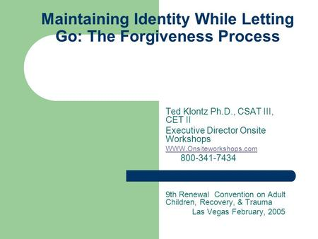Maintaining Identity While Letting Go: The Forgiveness Process Ted Klontz Ph.D., CSAT III, CET II Executive Director Onsite Workshops WWW.Onsiteworkshops.com.