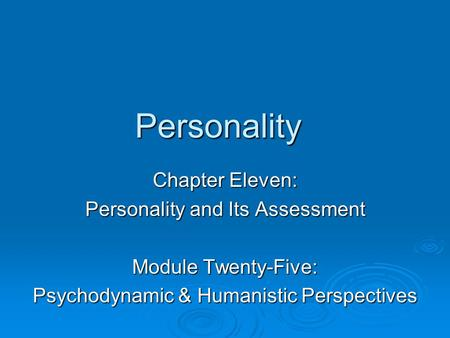 Personality Chapter Eleven: Personality and Its Assessment Module Twenty-Five: Psychodynamic & Humanistic Perspectives.