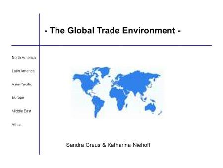 - The Global Trade Environment - Sandra Creus & Katharina Niehoff North America Latin America Asia-Pacific Europe Middle East Africa.