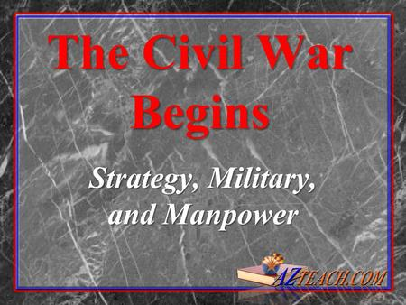 The Civil War Begins Strategy, Military, and Manpower.
