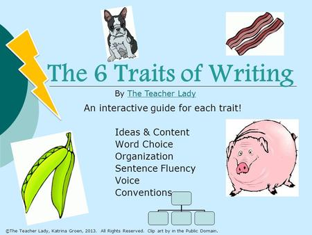 The 6 Traits of Writing An interactive guide for each trait! Ideas & Content Word Choice Organization Sentence Fluency Voice Conventions By The <strong>Teacher</strong>.